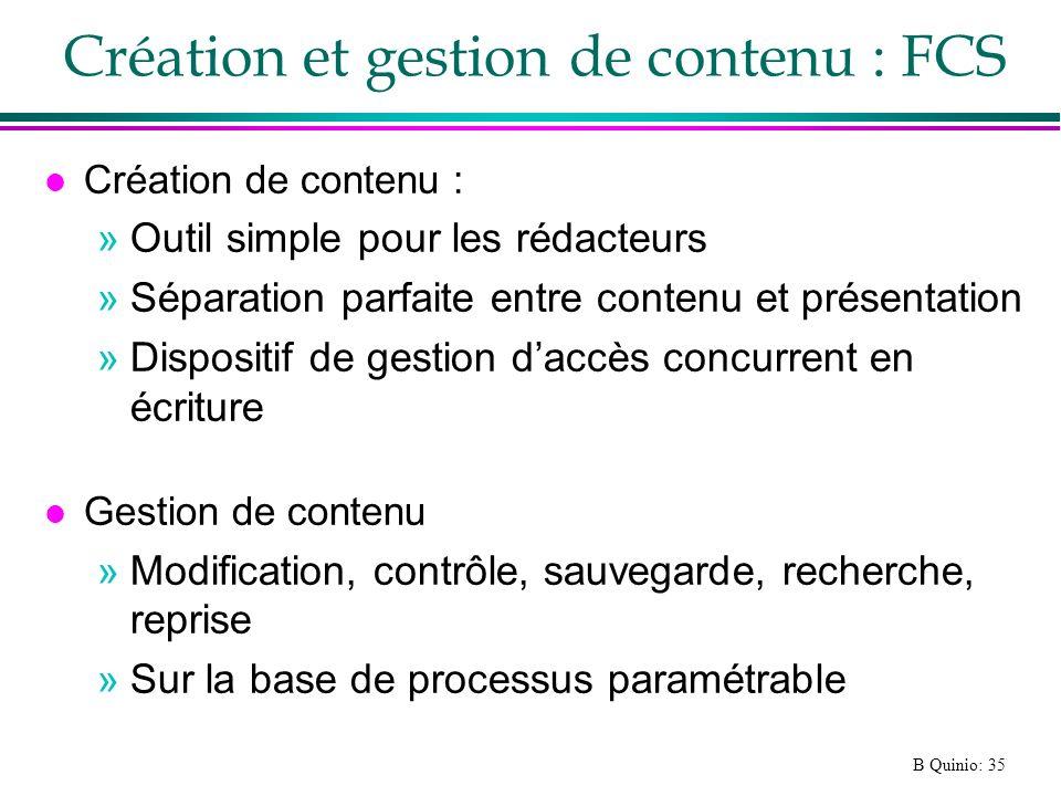 B Quinio: 35 Création et gestion de contenu : FCS l Création de contenu : »Outil simple pour les rédacteurs »Séparation parfaite entre contenu et présentation »Dispositif de gestion daccès concurrent en écriture l Gestion de contenu »Modification, contrôle, sauvegarde, recherche, reprise »Sur la base de processus paramétrable