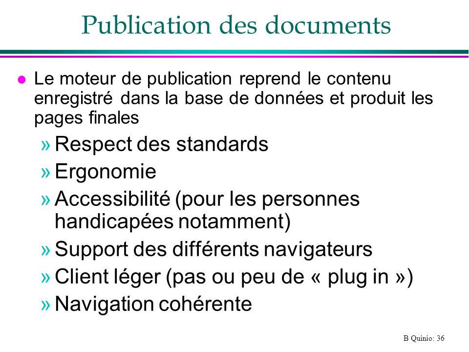 B Quinio: 36 Publication des documents l Le moteur de publication reprend le contenu enregistré dans la base de données et produit les pages finales »Respect des standards »Ergonomie »Accessibilité (pour les personnes handicapées notamment) »Support des différents navigateurs »Client léger (pas ou peu de « plug in ») »Navigation cohérente
