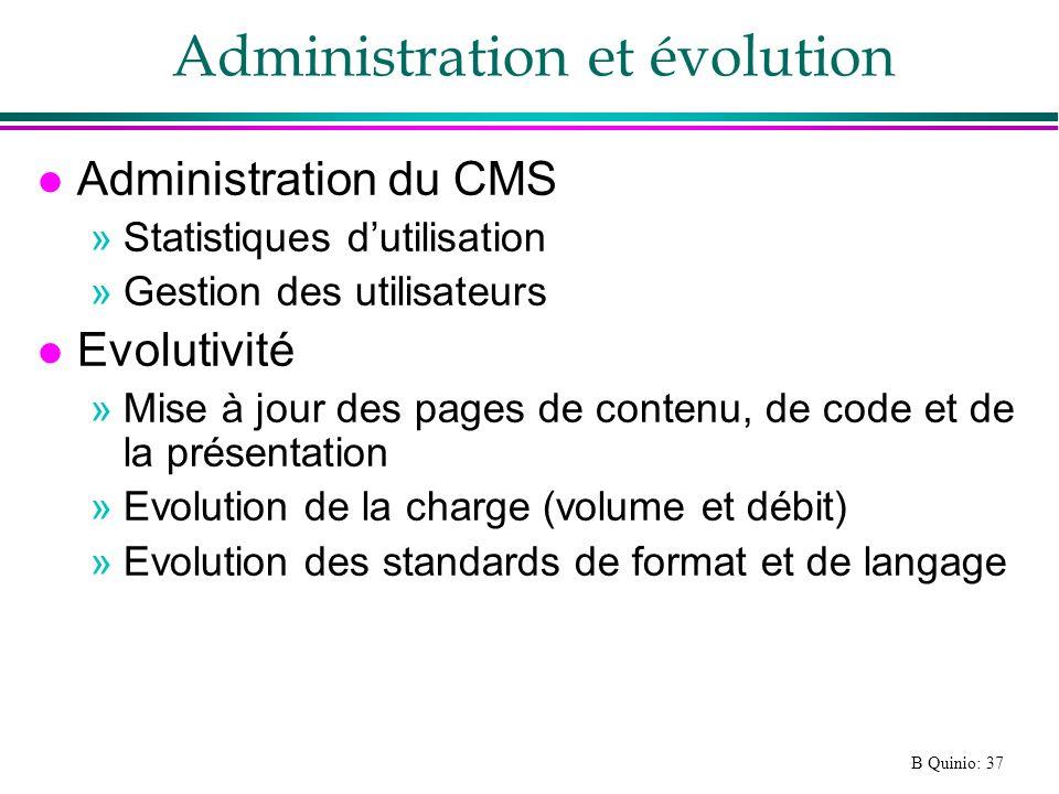 B Quinio: 37 Administration et évolution l Administration du CMS »Statistiques dutilisation »Gestion des utilisateurs l Evolutivité »Mise à jour des pages de contenu, de code et de la présentation »Evolution de la charge (volume et débit) »Evolution des standards de format et de langage