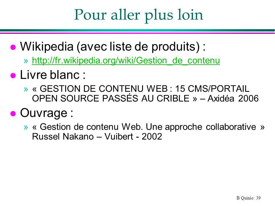 B Quinio: 39 Pour aller plus loin l Wikipedia (avec liste de produits) : »http://fr.wikipedia.org/wiki/Gestion_de_contenuhttp://fr.wikipedia.org/wiki/Gestion_de_contenu l Livre blanc : »« GESTION DE CONTENU WEB : 15 CMS/PORTAIL OPEN SOURCE PASSÉS AU CRIBLE » – Axidéa 2006 l Ouvrage : »« Gestion de contenu Web.