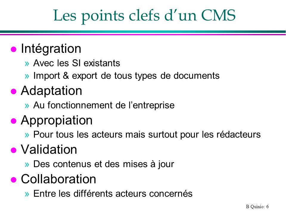 B Quinio: 7 Deux grandes catégories de CMS l CMS intégrés : »Simples, prêts à l emploi, pour gestion d un site Web autonome »Domaine de lopen source l CMS haut de gamme : »Pour construire un véritable référentiel de contenus »Paramétrer les processus de gestion (workflow) »Restituer les contenus sur plusieurs médias »Domaine propriétaire et open source