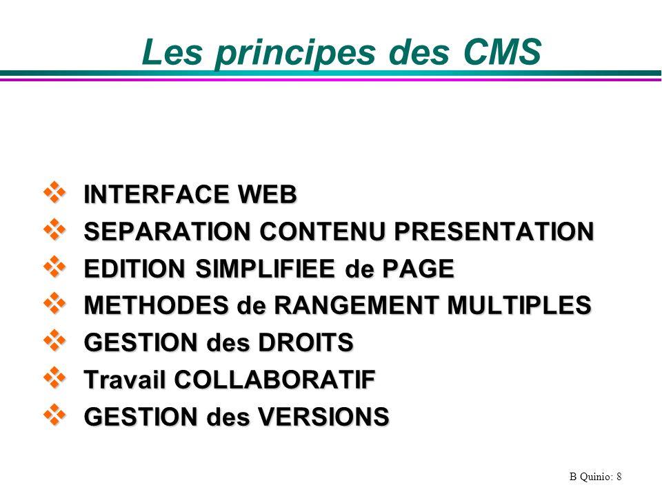 B Quinio: 9 Les fonctionalités dun CMS l La gestion des utilisateurs et de leurs droits, l La création et lédition de contenu, l Le stockage du contenu, l La gestion les métadonnées (ensemble de propriétés décrivant le contenu), l La gestion de la validation de linformation (workflow), l Lindexation et la recherche l La gestion de linterface utilisateur,