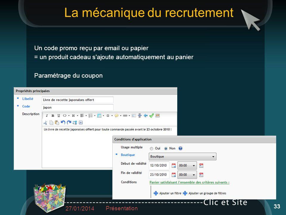 La mécanique du recrutement Un code promo reçu par email ou papier = un produit cadeau s ajoute automatiquement au panier Paramétrage du coupon 27/01/2014 Présentation 33
