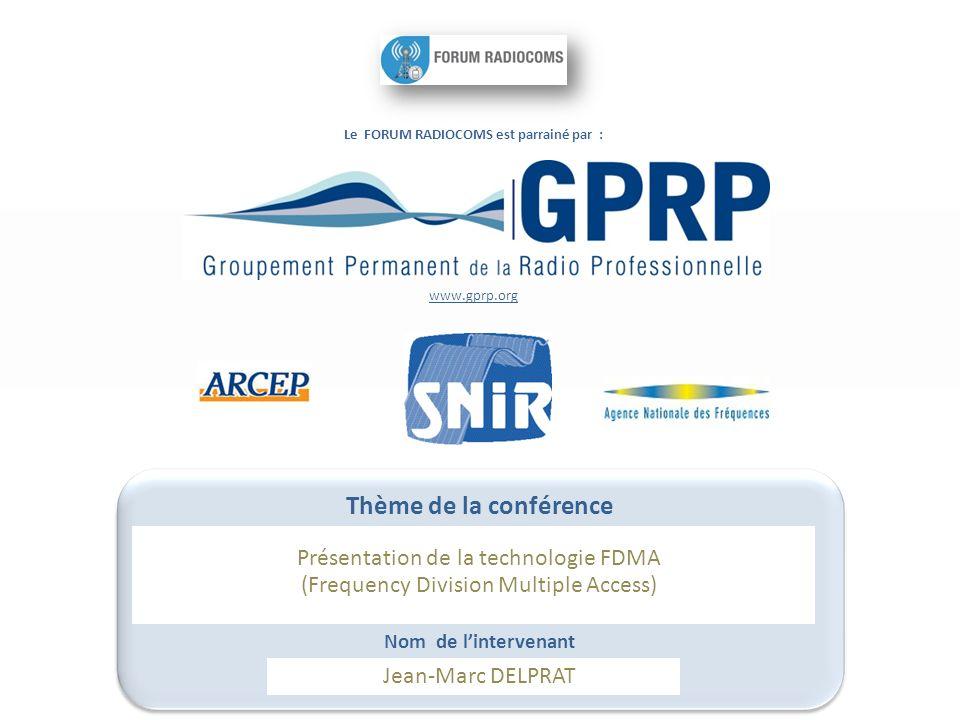 Le FORUM RADIOCOMS est parrainé par : www.gprp.org Thème de la conférence Présentation de la technologie FDMA (Frequency Division Multiple Access) Nom