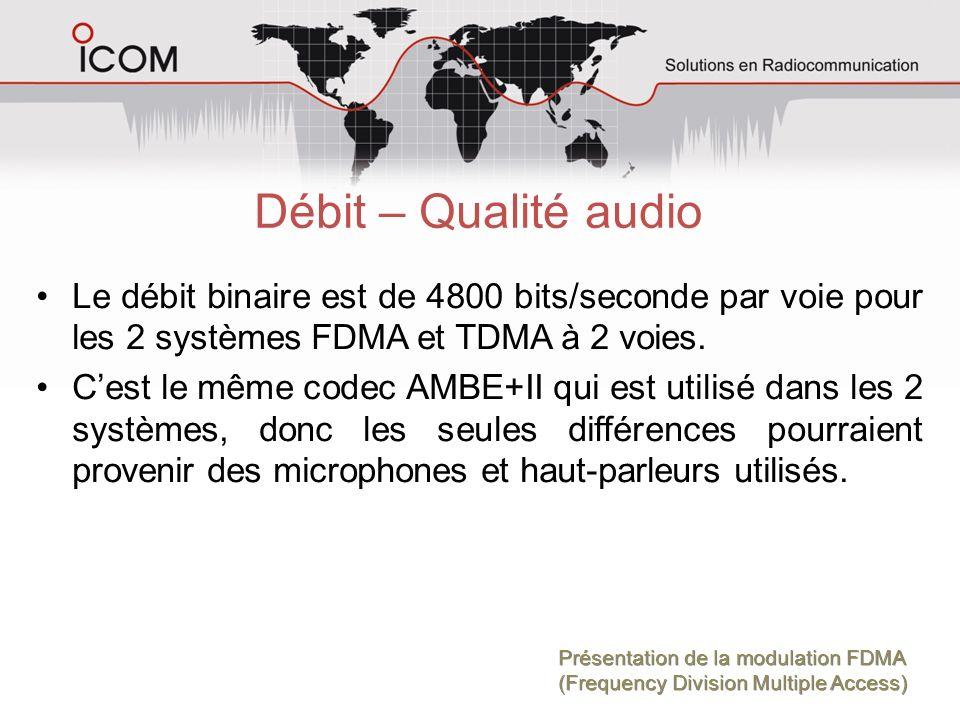 Débit – Qualité audio Le débit binaire est de 4800 bits/seconde par voie pour les 2 systèmes FDMA et TDMA à 2 voies. Cest le même codec AMBE+II qui es