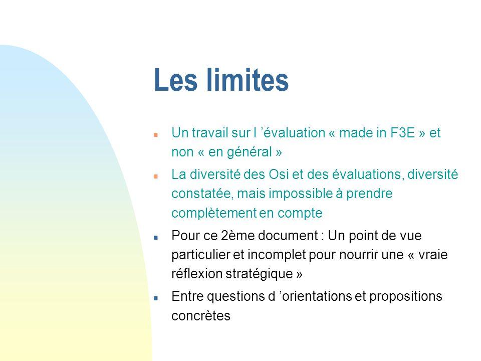 Les limites n Un travail sur l évaluation « made in F3E » et non « en général » n La diversité des Osi et des évaluations, diversité constatée, mais impossible à prendre complètement en compte n Pour ce 2ème document : Un point de vue particulier et incomplet pour nourrir une « vraie réflexion stratégique » n Entre questions d orientations et propositions concrètes