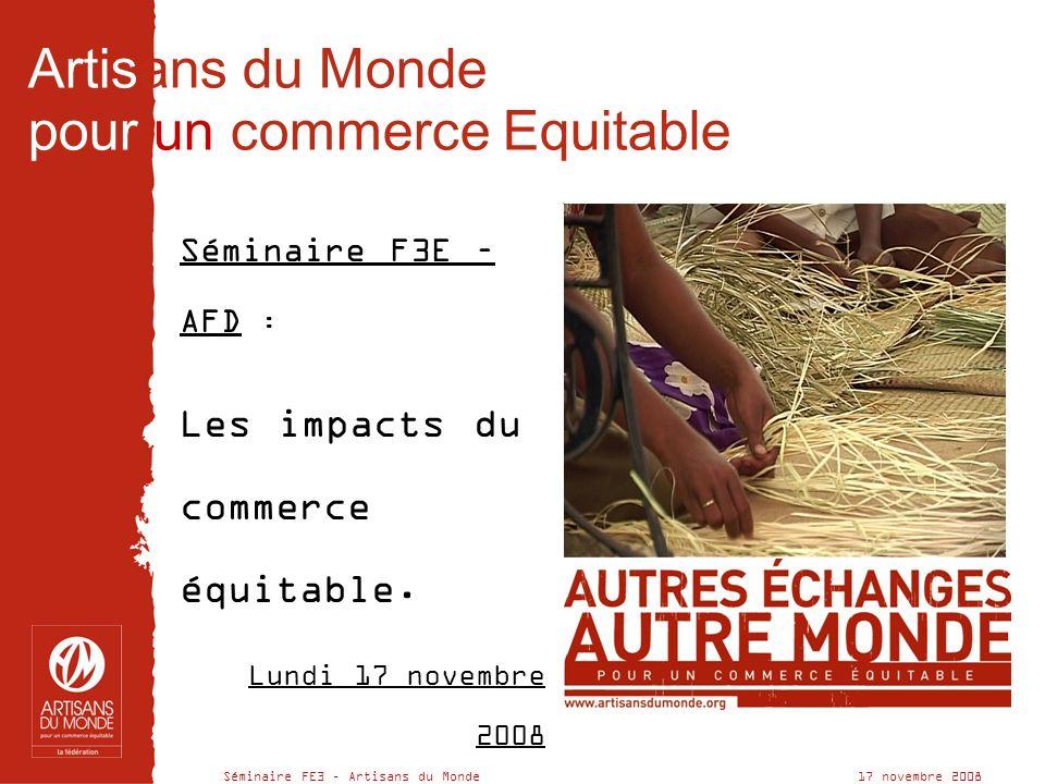 Séminaire FE3 – Artisans du Monde 17 novembre 2008 Artisans du Monde pour un commerce Equitable Séminaire F3E – AFD : Les impacts du commerce équitable.