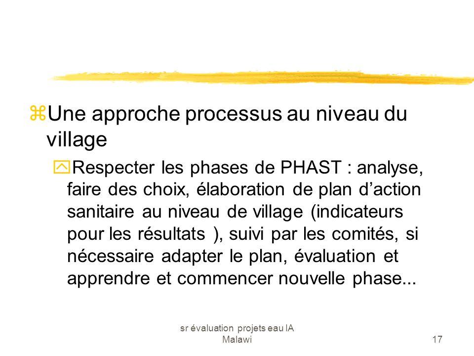 sr évaluation projets eau IA Malawi17 zUne approche processus au niveau du village yRespecter les phases de PHAST : analyse, faire des choix, élaborat
