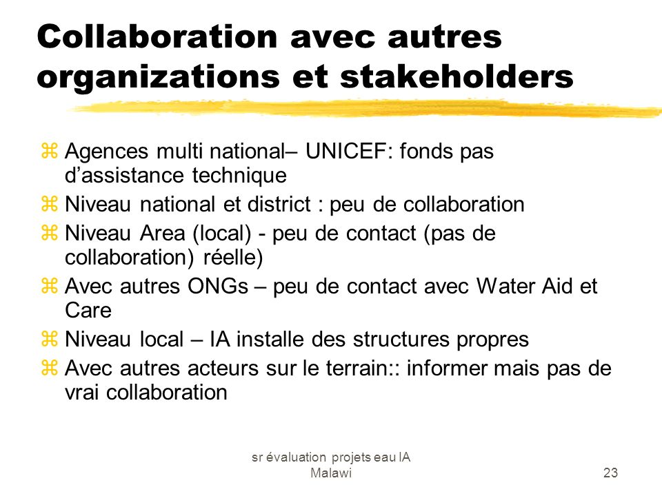 sr évaluation projets eau IA Malawi23 Collaboration avec autres organizations et stakeholders zAgences multi national– UNICEF: fonds pas dassistance technique zNiveau national et district : peu de collaboration zNiveau Area (local) - peu de contact (pas de collaboration) réelle) zAvec autres ONGs – peu de contact avec Water Aid et Care zNiveau local – IA installe des structures propres zAvec autres acteurs sur le terrain:: informer mais pas de vrai collaboration