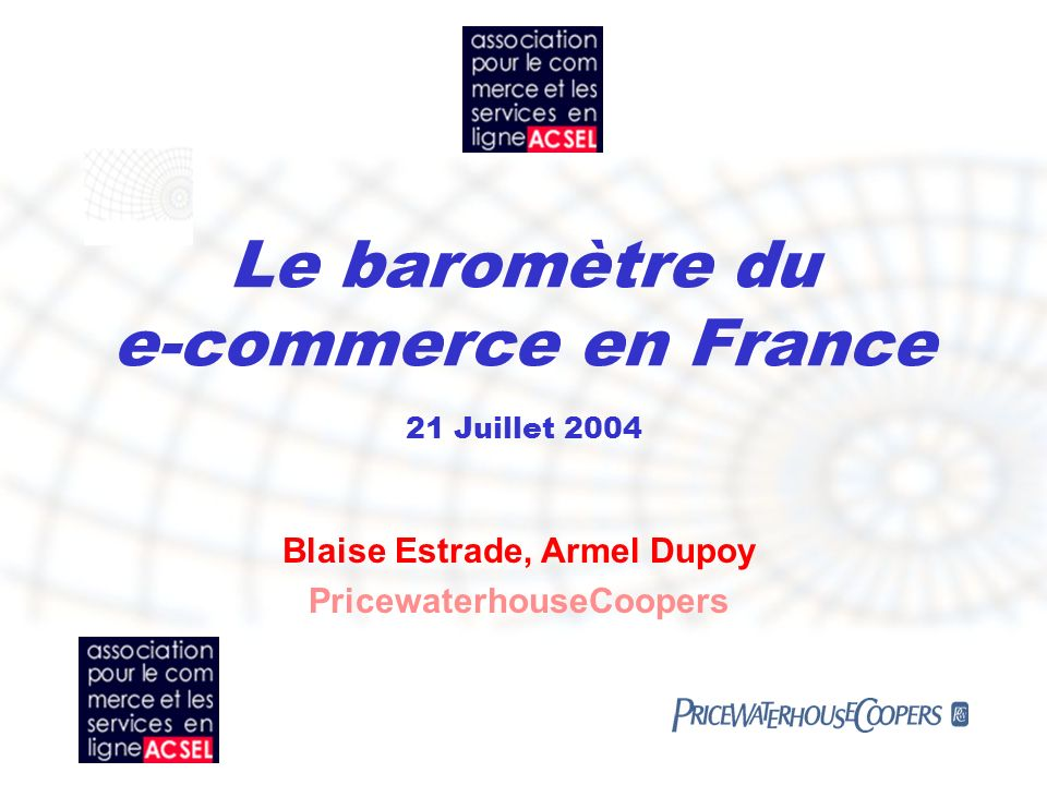 Le baromètre du e-commerce en France 21 Juillet 2004 Blaise Estrade, Armel Dupoy PricewaterhouseCoopers