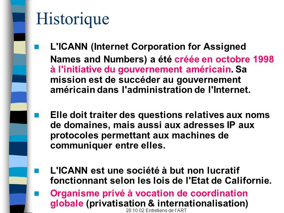28.10.02 Entretiens de lART Historique L ICANN (Internet Corporation for Assigned Names and Numbers) a été créée en octobre 1998 à l initiative du gouvernement américain.