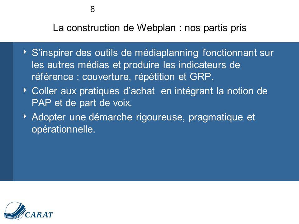 8 La construction de Webplan : nos partis pris Sinspirer des outils de médiaplanning fonctionnant sur les autres médias et produire les indicateurs de référence : couverture, répétition et GRP.