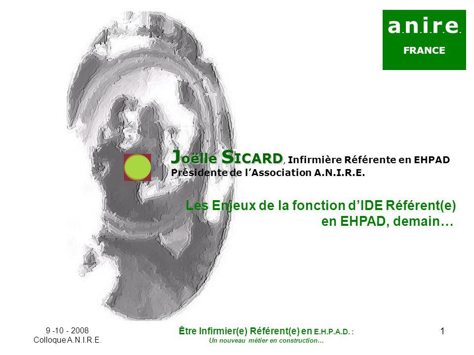 1 a. n. i. r. e. FRANCE J oëlle S ICARD J oëlle S ICARD, Infirmière Référente en EHPAD Présidente de lAssociation A.N.I.R.E. Les Enjeux de la fonction