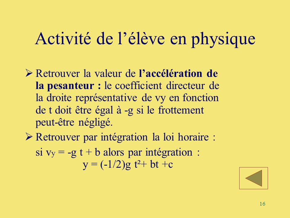 16 Activité de lélève en physique Retrouver la valeur de laccélération de la pesanteur : le coefficient directeur de la droite représentative de vy en