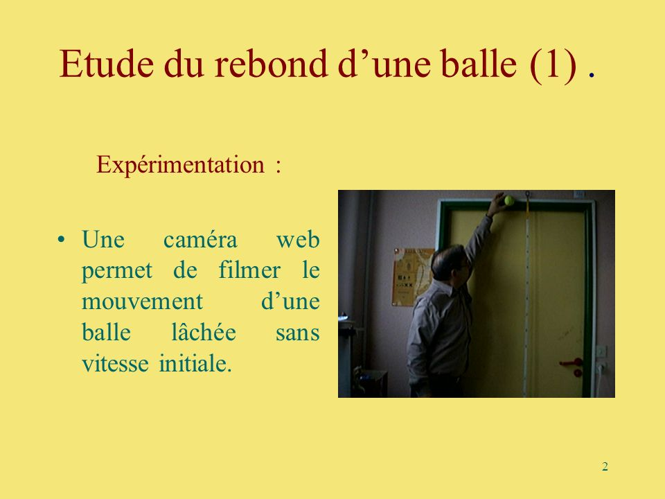 2 Etude du rebond dune balle (1). Expérimentation : Une caméra web permet de filmer le mouvement dune balle lâchée sans vitesse initiale.