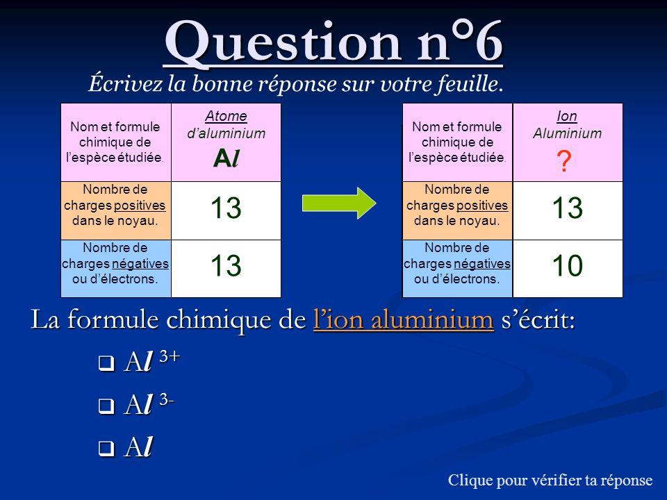 Question n°6 Écrivez la bonne réponse sur votre feuille. La formule chimique de lion aluminium sécrit: A l 3+ A l 3+ A l 3- A l 3- A l A l Nom et form