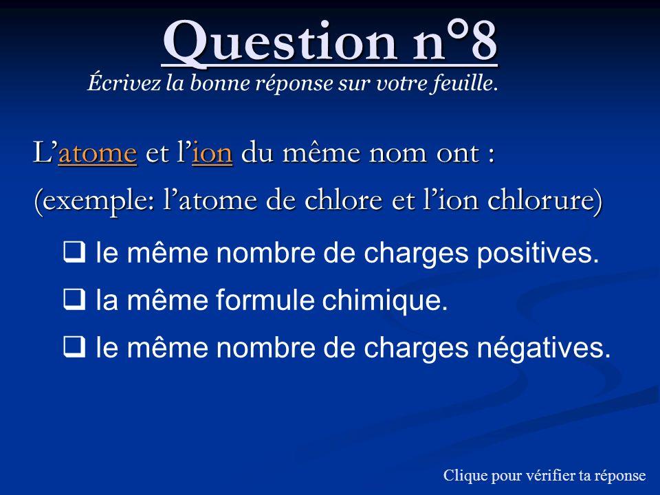 Question n°8 Latome et lion du même nom ont : (exemple: latome de chlore et lion chlorure) Écrivez la bonne réponse sur votre feuille. le même nombre