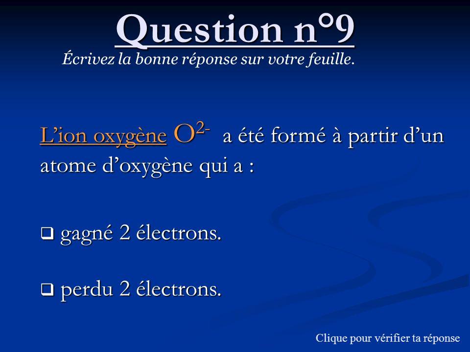Question n°9 Écrivez la bonne réponse sur votre feuille. Lion oxygène O 2- a été formé à partir dun atome doxygène qui a : gagné 2 électrons. gagné 2