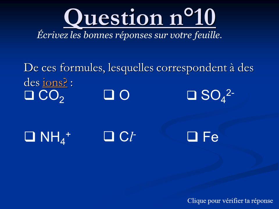 Question n°10 Écrivez les bonnes réponses sur votre feuille. De ces formules, lesquelles correspondent à des des ions? : CO 2 NH 4 + O C l - SO 4 2- F