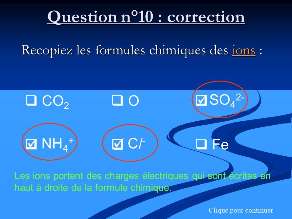 Recopiez les formules chimiques des ions : NH 4 + C l - SO 4 2- Question n°10 : correction O Fe CO 2 Les ions portent des charges électriques qui sont