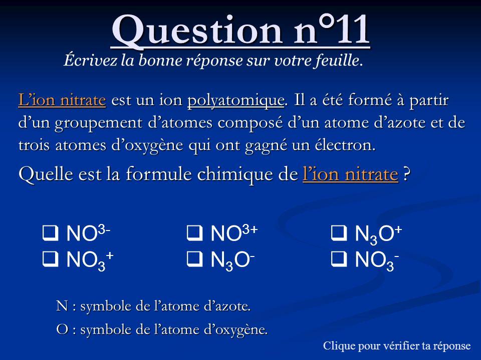 Question n°11 Écrivez la bonne réponse sur votre feuille. Lion nitrate est un ion polyatomique. Il a été formé à partir dun groupement datomes composé