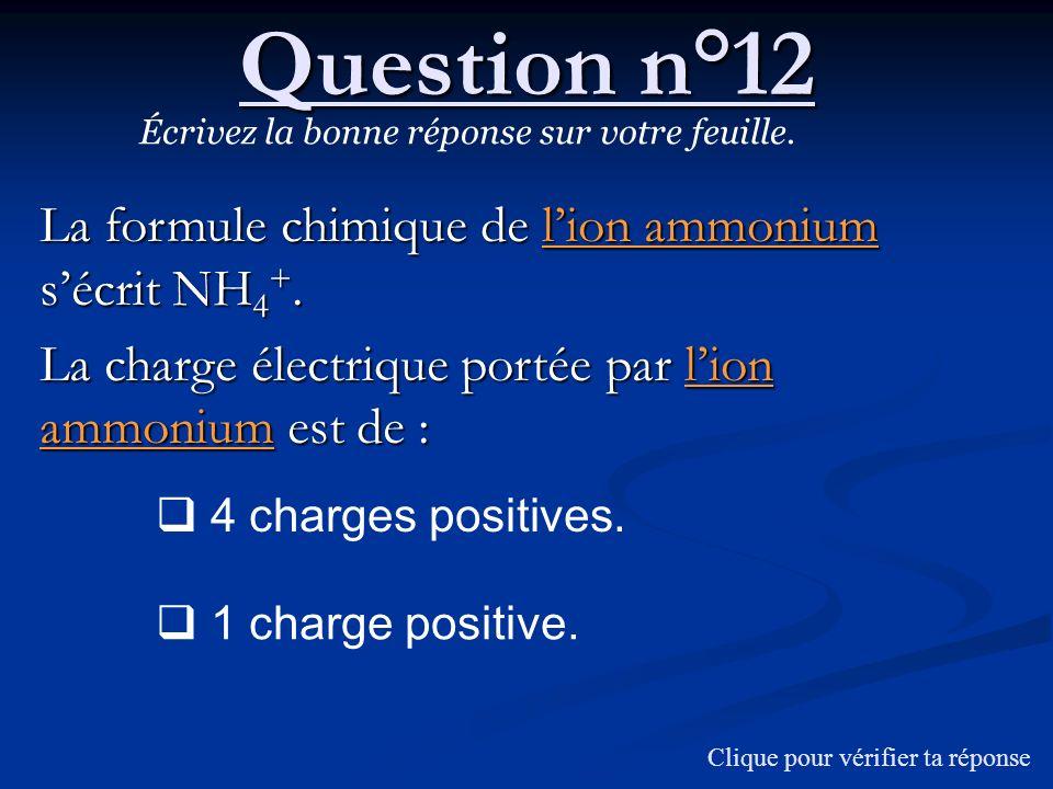 Question n°12 Écrivez la bonne réponse sur votre feuille. La formule chimique de lion ammonium sécrit NH 4 +. La charge électrique portée par lion amm