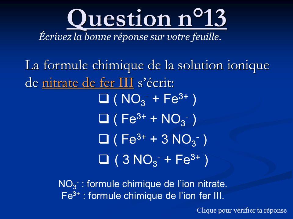 Question n°13 Écrivez la bonne réponse sur votre feuille. La formule chimique de la solution ionique de nitrate de fer III sécrit: ( NO 3 - + Fe 3+ )
