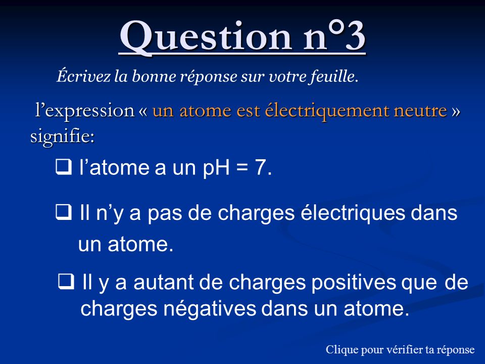 La formule chimique de la solution ionique de nitrate de fer III sécrit : ( NO 3 - + Fe 3+ ) ( Fe 3+ + NO 3 - ) Question n°13 : correction ( Fe 3+ + 3 NO 3 - ) Les charges électriques négatives apportées par trois ions nitrate compensent les charges électriques positives dun ion fer III.