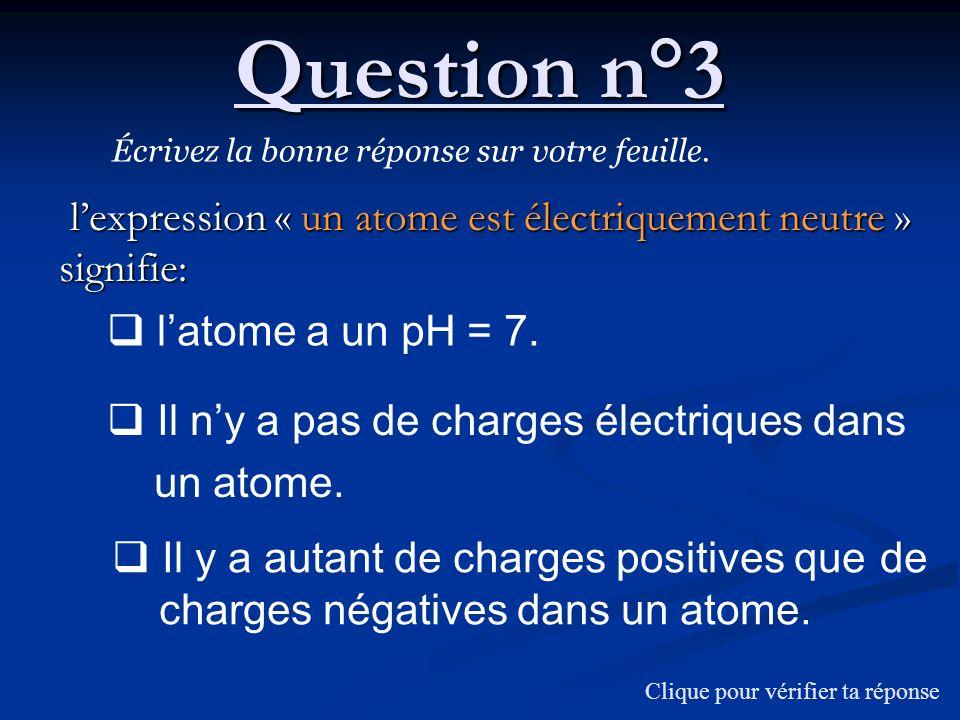 Question n°3 Écrivez la bonne réponse sur votre feuille. lexpression « un atome est électriquement neutre » signifie: lexpression « un atome est élect