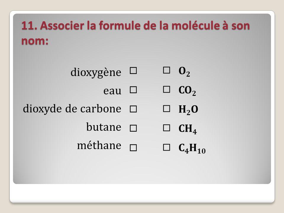11. Associer la formule de la molécule à son nom: dioxygène eau dioxyde de carbone butane méthane O 2 CO 2 H 2 O CH 4 C 4 H 10