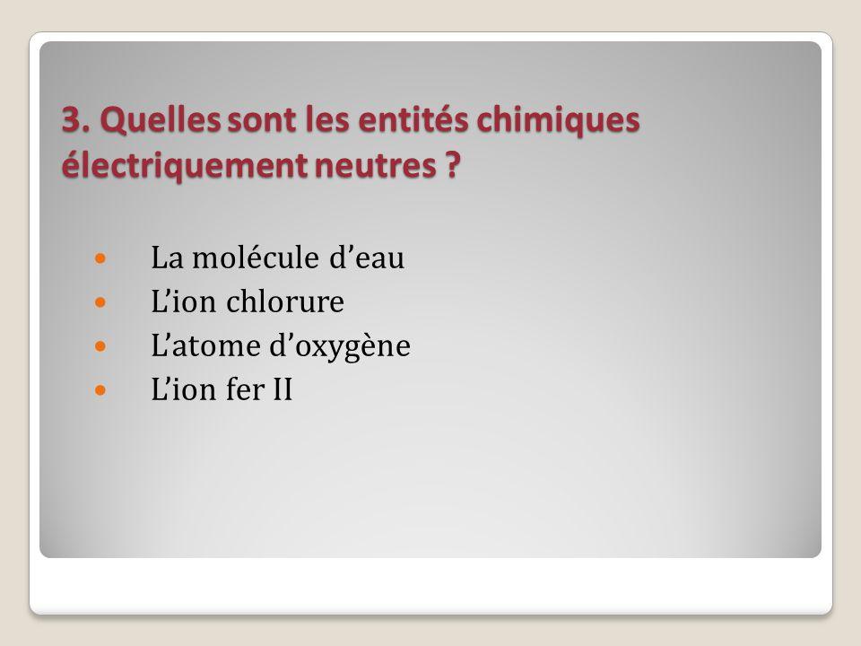 3. Quelles sont les entités chimiques électriquement neutres ? La molécule deau Lion chlorure Latome doxygène Lion fer II
