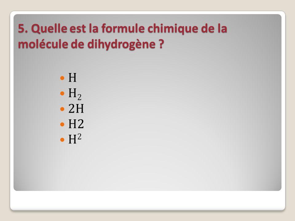 5. Quelle est la formule chimique de la molécule de dihydrogène ? H H 2 2H H2