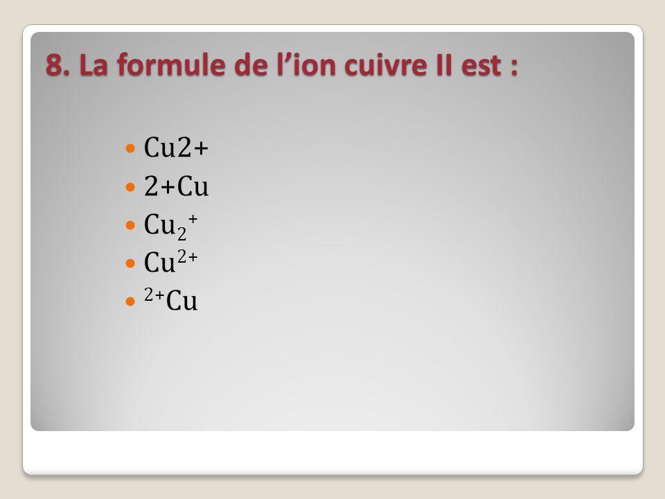 8. La formule de lion cuivre II est : Cu2+ 2+Cu Cu 2 + 2+ Cu