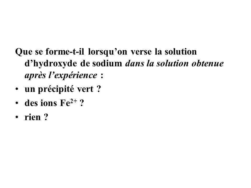 Que se forme-t-il lorsquon verse la solution dhydroxyde de sodium dans la solution obtenue après lexpérience : un précipité vert ? des ions Fe 2+ ? ri