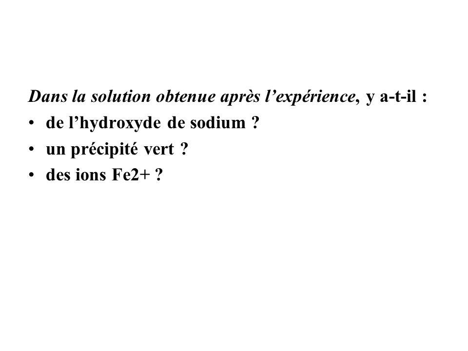 Dans la solution obtenue après lexpérience, y a-t-il : de lhydroxyde de sodium ? un précipité vert ? des ions Fe2+ ?