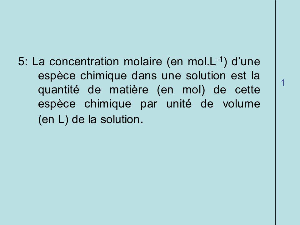 5: La concentration molaire (en mol.L -1 ) dune espèce chimique dans une solution est la quantité de matière (en mol) de cette espèce chimique par uni