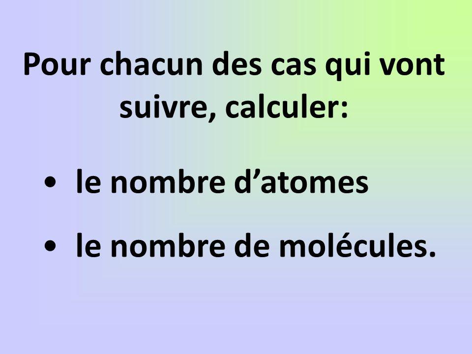 Pour chacun des cas qui vont suivre, calculer: le nombre datomes le nombre de molécules.
