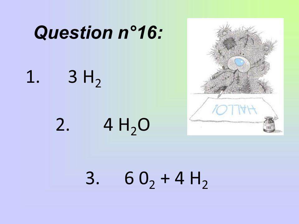 Question n°16: 1. 3 H 2 2. 4 H 2 O 3. 6 0 2 + 4 H 2