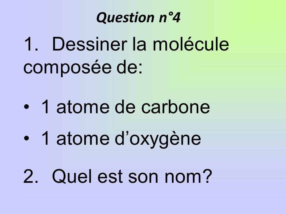Question n°4 1.Dessiner la molécule composée de: 1 atome de carbone 1 atome doxygène 2.Quel est son nom?
