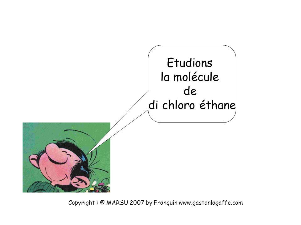 Etudions la molécule de di chloro éthane Copyright : © MARSU 2007 by Franquin www.gastonlagaffe.com