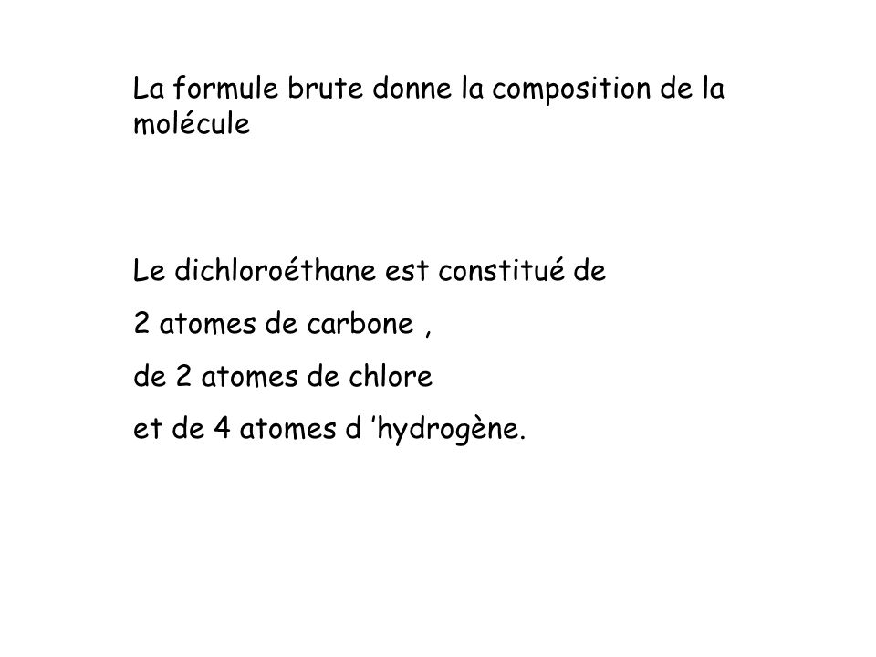 La formule brute donne la composition de la molécule Le dichloroéthane est constitué de 2 atomes de carbone, de 2 atomes de chlore et de 4 atomes d hydrogène.