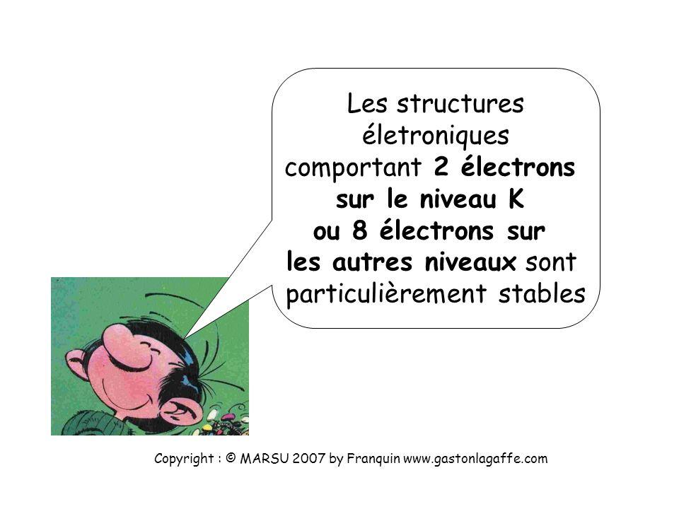 Les structures életroniques comportant 2 électrons sur le niveau K ou 8 électrons sur les autres niveaux sont particulièrement stables Copyright : © MARSU 2007 by Franquin www.gastonlagaffe.com