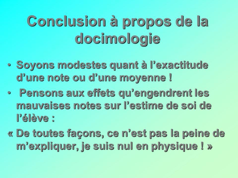 Conclusion à propos de la docimologie SoyonsSoyons modestes quant à lexactitude dune note ou dune moyenne ! Pensons aux effets quengendrent les mauvai