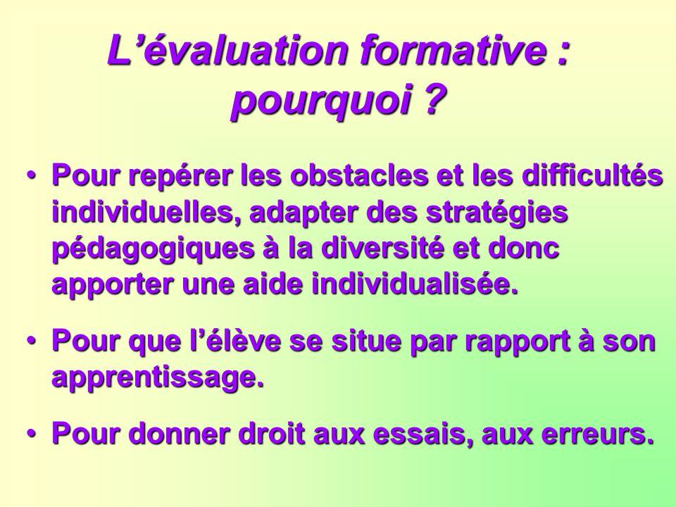 Lévaluation formative : pourquoi ? Pour repérer les obstacles et les difficultés individuelles, adapter des stratégies pédagogiques à la diversité et