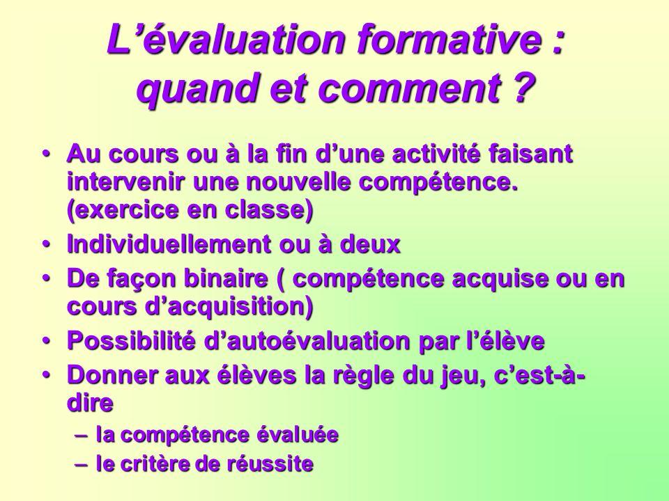 Lévaluation formative : quand et comment ? Au cours ou à la fin dune activité faisant intervenir une nouvelle compétence. (exercice en classe) Individ