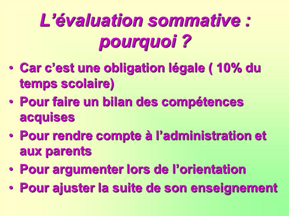 Lévaluation sommative : pourquoi ? Car cest une obligation légale ( 10% du temps scolaire) Pour faire un bilan des compétences acquises Pour rendre co