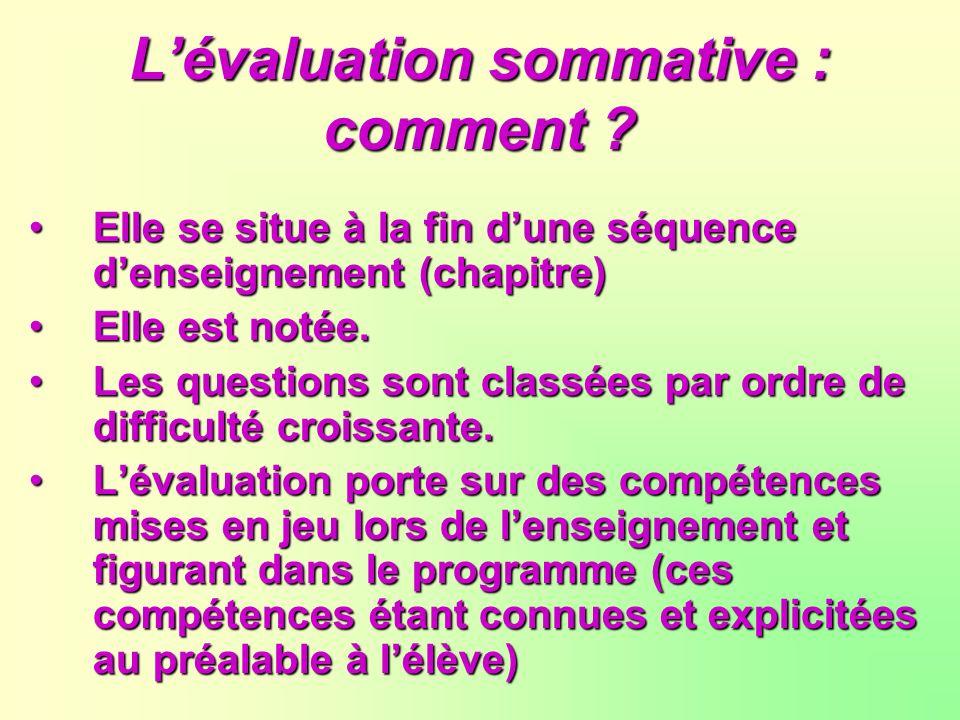 Lévaluation sommative : comment ? Elle se situe à la fin dune séquence denseignement (chapitre) Elle est notée. Les questions sont classées par ordre