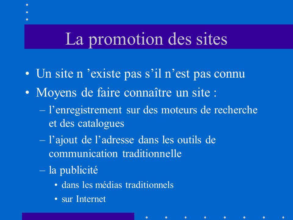 La promotion des sites Un site n existe pas sil nest pas connu Moyens de faire connaître un site : –lenregistrement sur des moteurs de recherche et des catalogues –lajout de ladresse dans les outils de communication traditionnelle –la publicité dans les médias traditionnels sur Internet