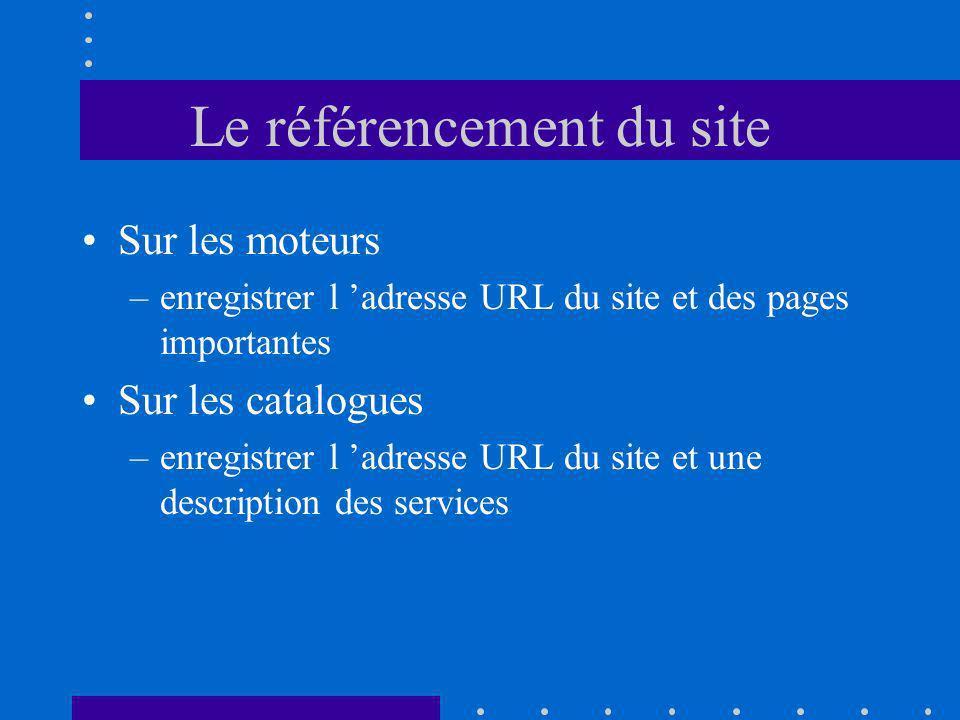 Le référencement du site Sur les moteurs –enregistrer l adresse URL du site et des pages importantes Sur les catalogues –enregistrer l adresse URL du site et une description des services