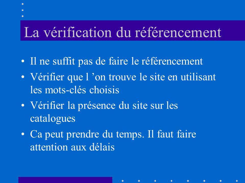 La vérification du référencement Il ne suffit pas de faire le référencement Vérifier que l on trouve le site en utilisant les mots-clés choisis Vérifier la présence du site sur les catalogues Ca peut prendre du temps.